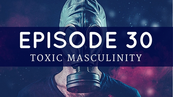 Episode 30: Toxic Masculinity – Did You Do Your Homework?